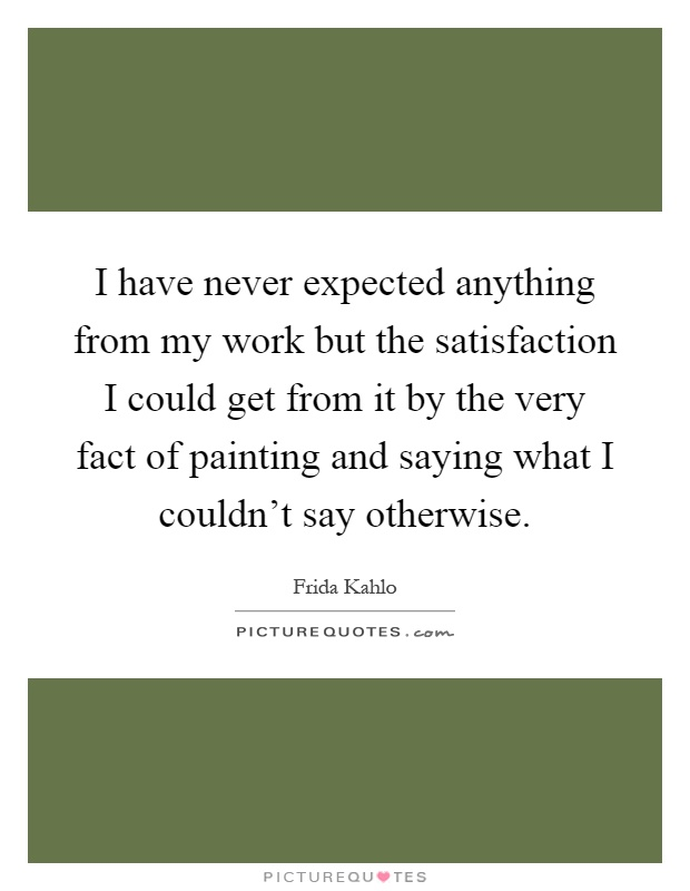 I have never expected anything from my work but the satisfaction I could get from it by the very fact of painting and saying what I couldn't say otherwise Picture Quote #1