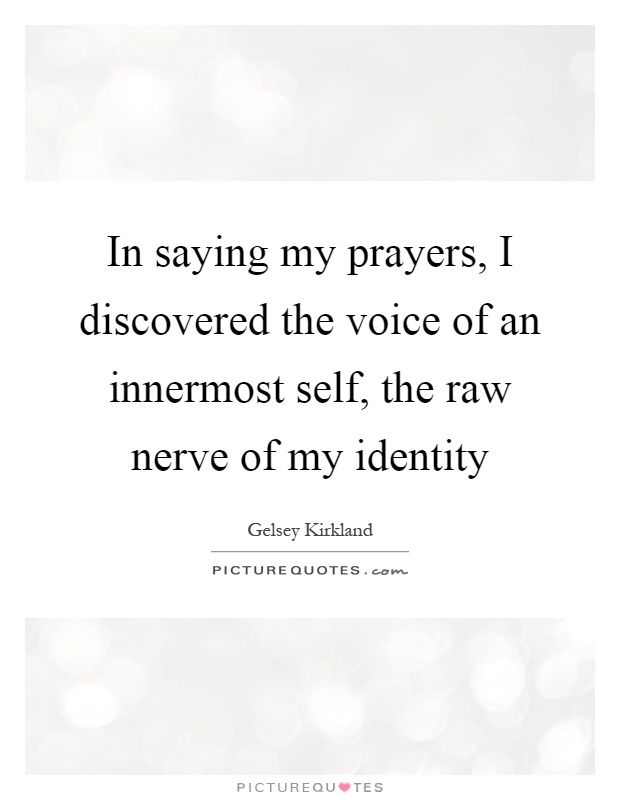 In saying my prayers, I discovered the voice of an innermost self, the raw nerve of my identity Picture Quote #1