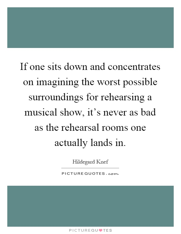 If one sits down and concentrates on imagining the worst possible surroundings for rehearsing a musical show, it's never as bad as the rehearsal rooms one actually lands in Picture Quote #1