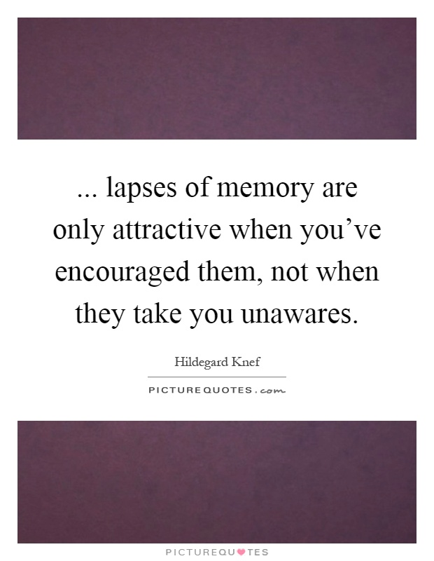 ... lapses of memory are only attractive when you've encouraged them, not when they take you unawares Picture Quote #1