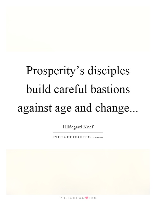 Prosperity's disciples build careful bastions against age and change Picture Quote #1