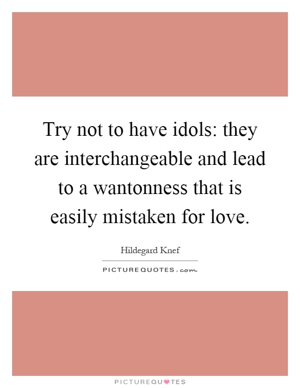Try not to have idols: they are interchangeable and lead to a wantonness that is easily mistaken for love Picture Quote #1