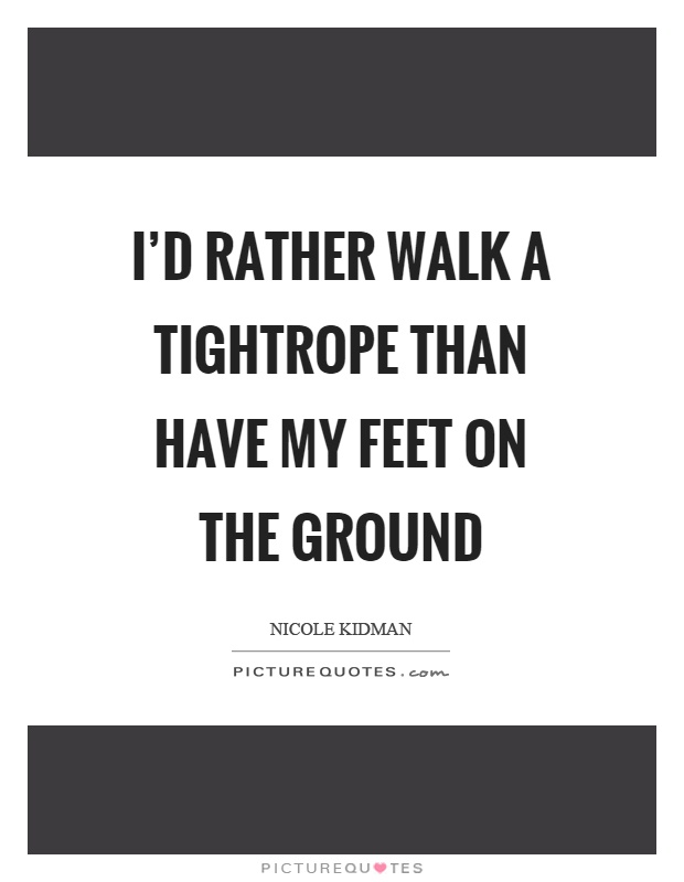 I'd rather walk a tightrope than have my feet on the ground Picture Quote #1