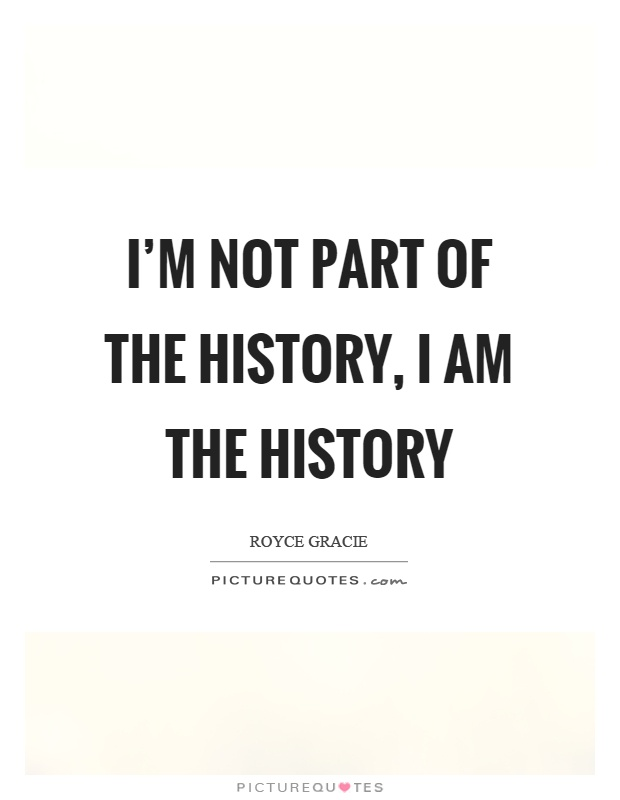 I'm not part of the history, I am the history Picture Quote #1