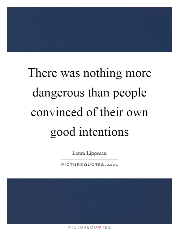 There was nothing more dangerous than people convinced of their own good intentions Picture Quote #1