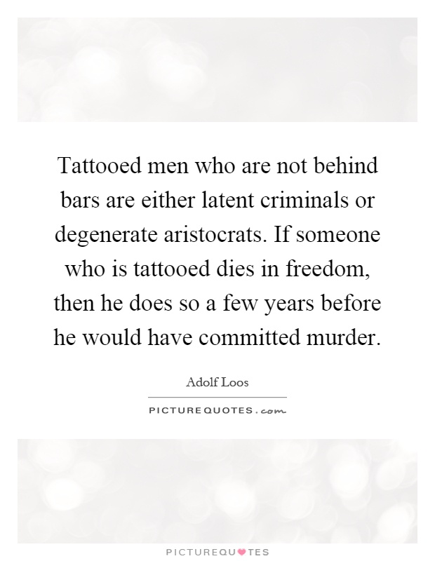 Tattooed men who are not behind bars are either latent criminals or degenerate aristocrats. If someone who is tattooed dies in freedom, then he does so a few years before he would have committed murder Picture Quote #1