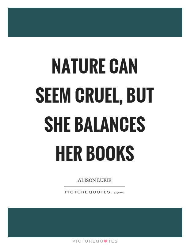 Nature can seem cruel, but she balances her books Picture Quote #1