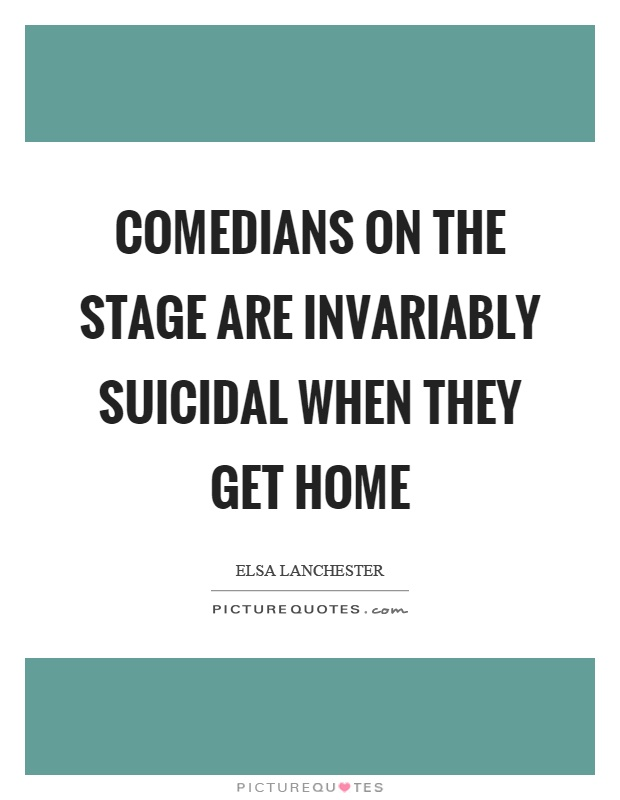 Comedians on the stage are invariably suicidal when they get home Picture Quote #1