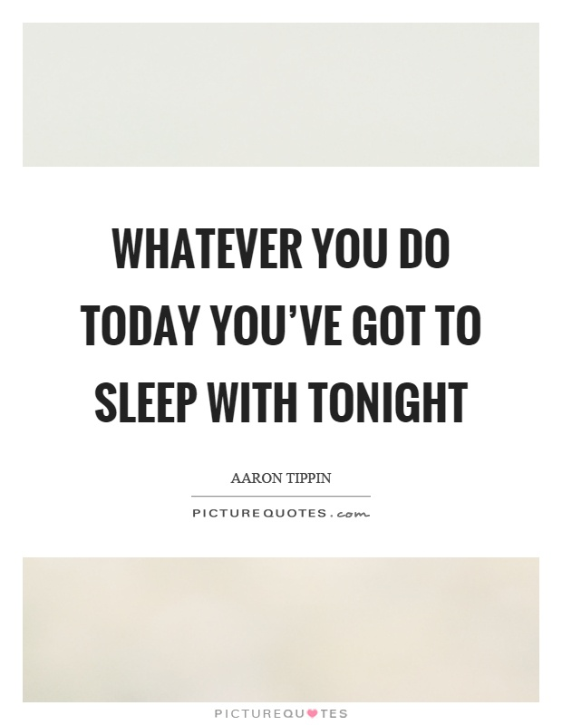 Whatever you do today you've got to sleep with tonight Picture Quote #1