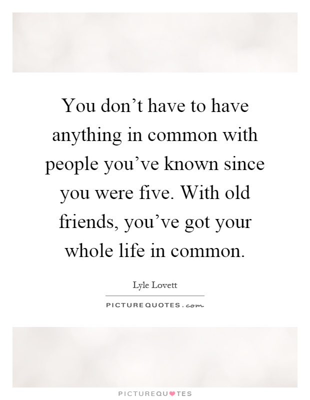 You don't have to have anything in common with people you've known since you were five. With old friends, you've got your whole life in common Picture Quote #1
