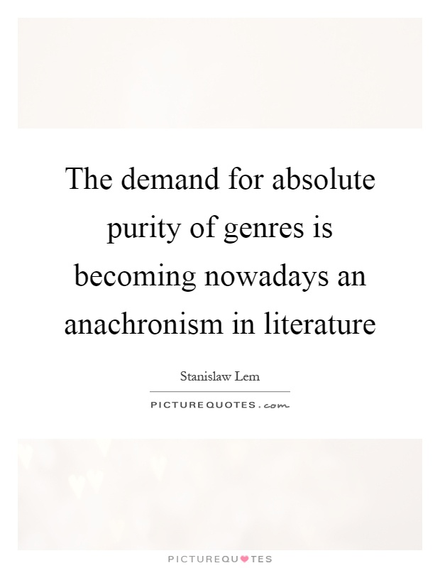 The demand for absolute purity of genres is becoming nowadays an anachronism in literature Picture Quote #1