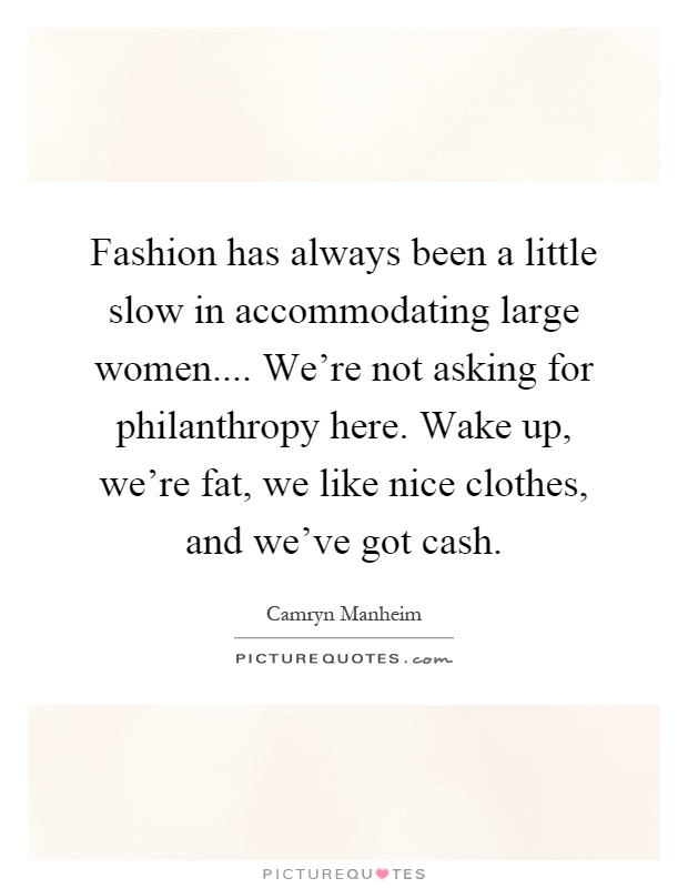 Fashion has always been a little slow in accommodating large women.... We're not asking for philanthropy here. Wake up, we're fat, we like nice clothes, and we've got cash Picture Quote #1