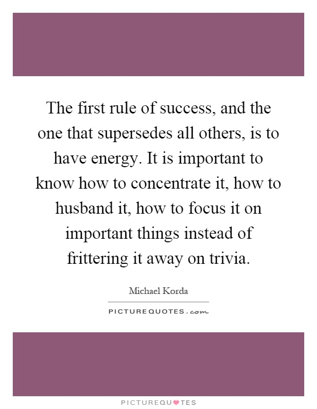 The first rule of success, and the one that supersedes all others, is to have energy. It is important to know how to concentrate it, how to husband it, how to focus it on important things instead of frittering it away on trivia Picture Quote #1