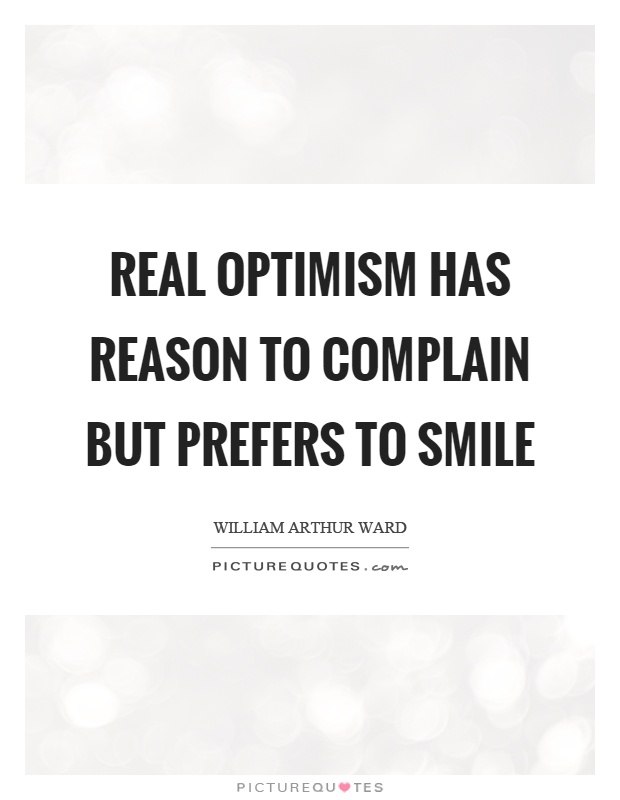 Real optimism has reason to complain but prefers to smile Picture Quote #1