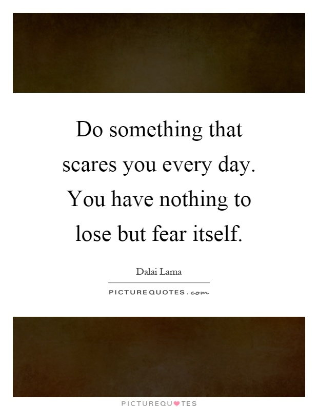 Do something that scares you every day. You have nothing to lose but fear itself Picture Quote #1