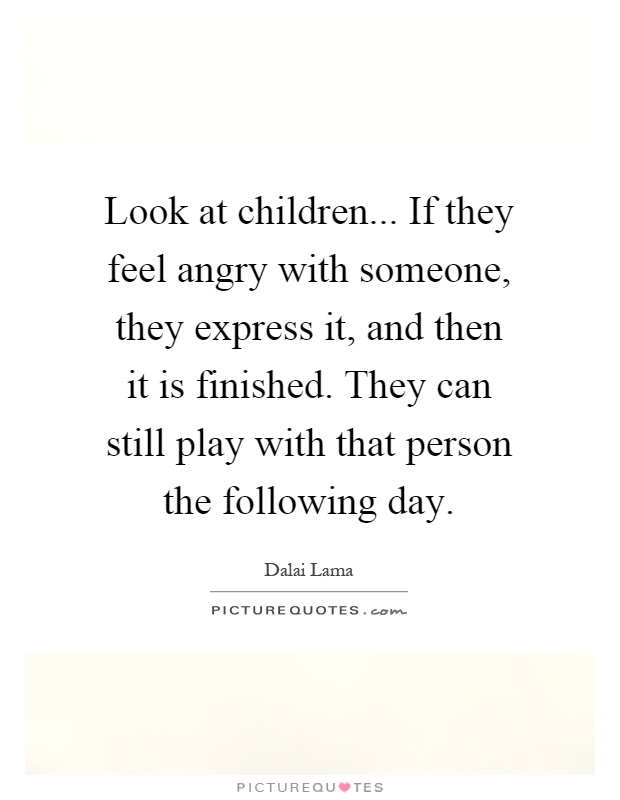 Look at children... If they feel angry with someone, they express it, and then it is finished. They can still play with that person the following day Picture Quote #1
