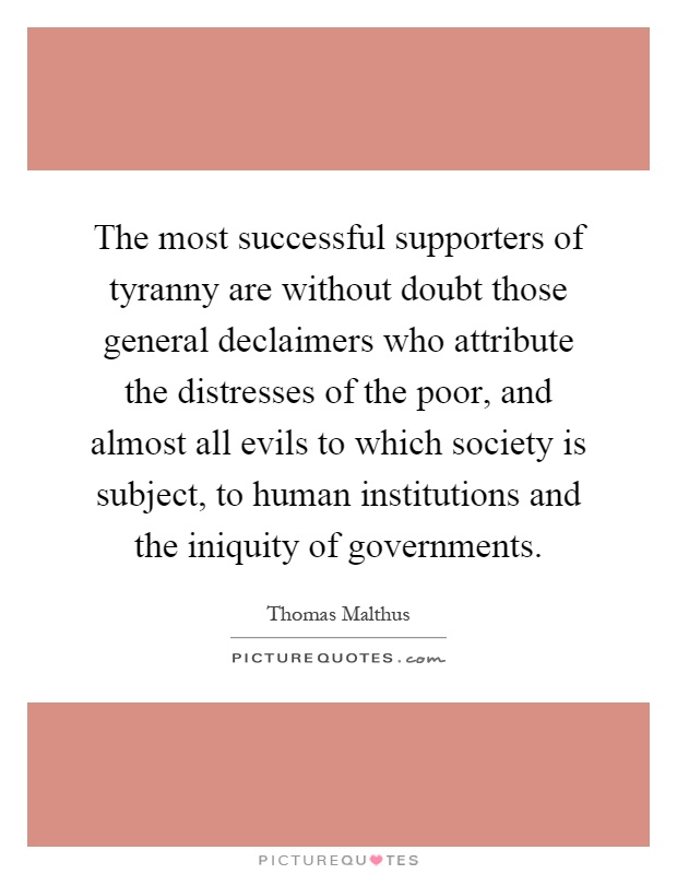 The most successful supporters of tyranny are without doubt those general declaimers who attribute the distresses of the poor, and almost all evils to which society is subject, to human institutions and the iniquity of governments Picture Quote #1