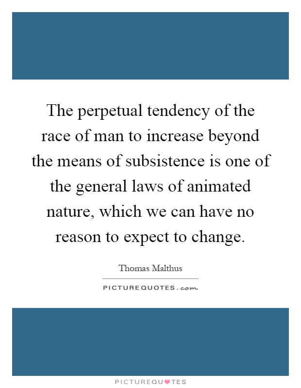 The perpetual tendency of the race of man to increase beyond the means of subsistence is one of the general laws of animated nature, which we can have no reason to expect to change Picture Quote #1