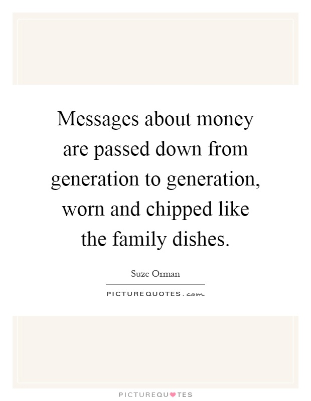 Messages about money are passed down from generation to generation, worn and chipped like the family dishes Picture Quote #1