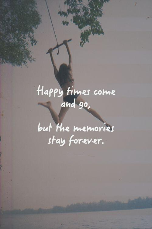 Happy times come and go, but the memories stay forever Picture Quote #1