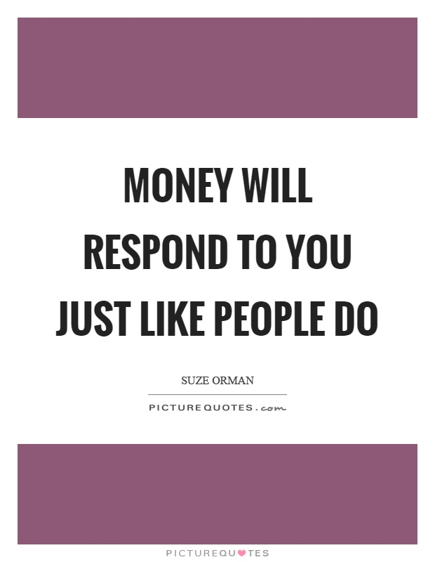 Money will respond to you just like people do Picture Quote #1