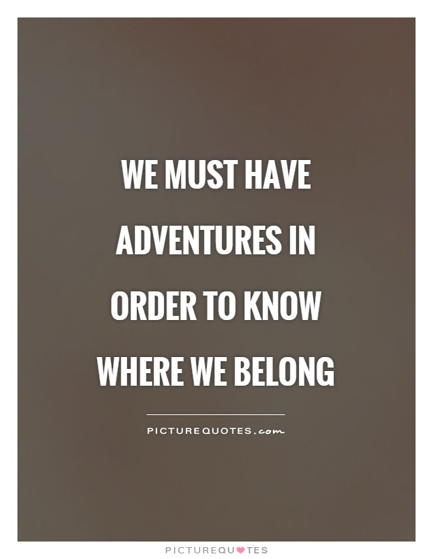 We must have adventures in order to know where we belong Picture Quote #1