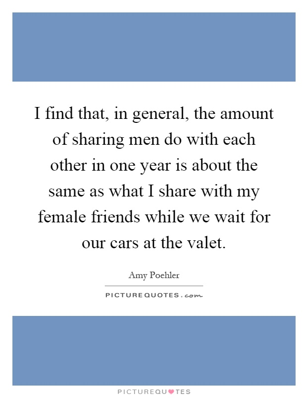 I find that, in general, the amount of sharing men do with each other in one year is about the same as what I share with my female friends while we wait for our cars at the valet Picture Quote #1