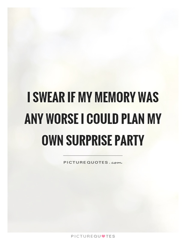 I swear if my memory was any worse I could plan my own surprise party Picture Quote #1