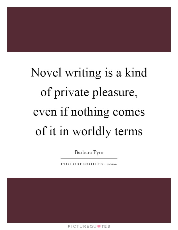 Novel writing is a kind of private pleasure, even if nothing comes of it in worldly terms Picture Quote #1