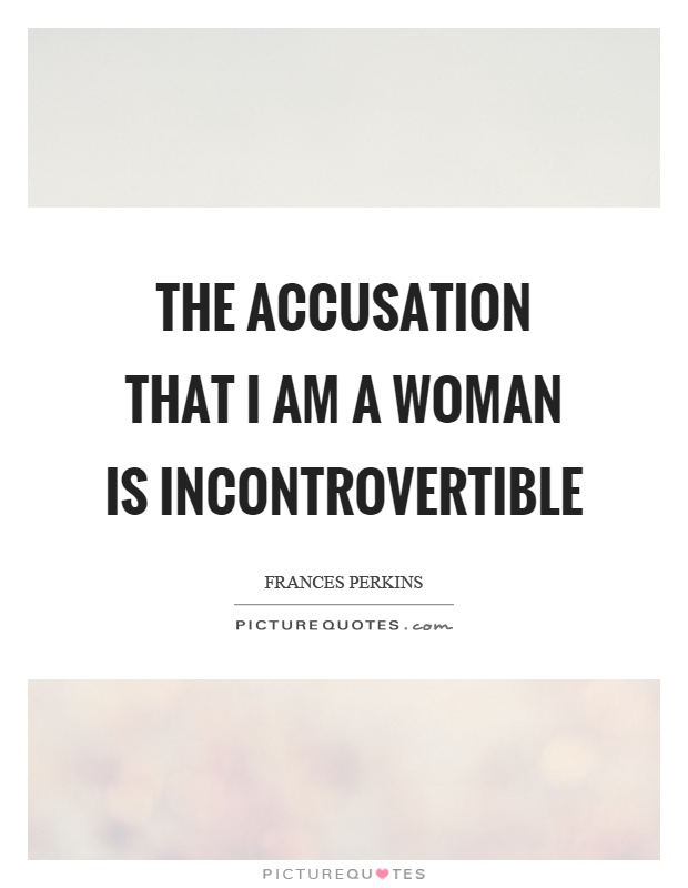 The accusation that I am a woman is incontrovertible Picture Quote #1