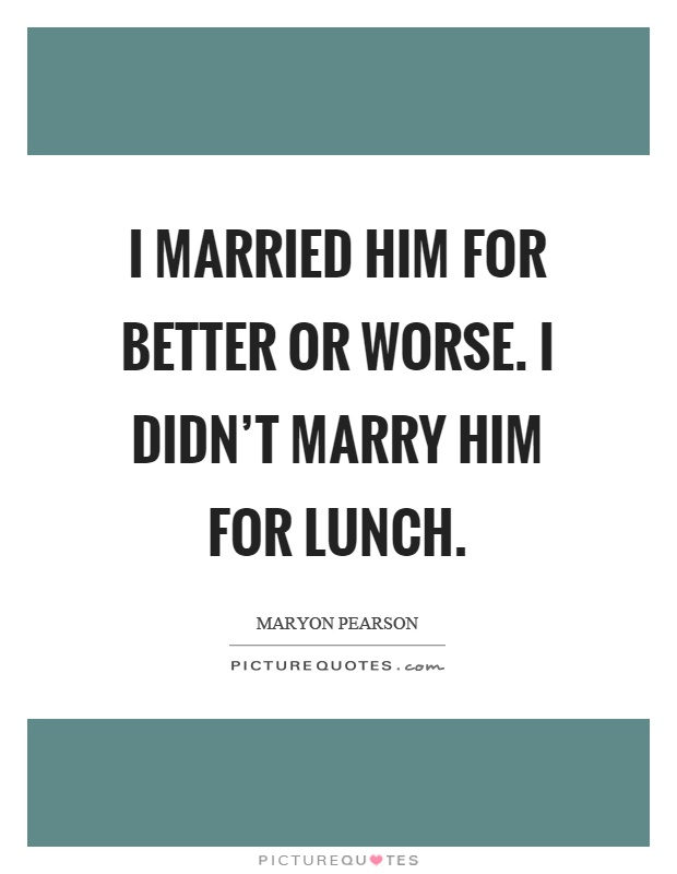 I married him for better or worse. I didn't marry him for lunch Picture Quote #1