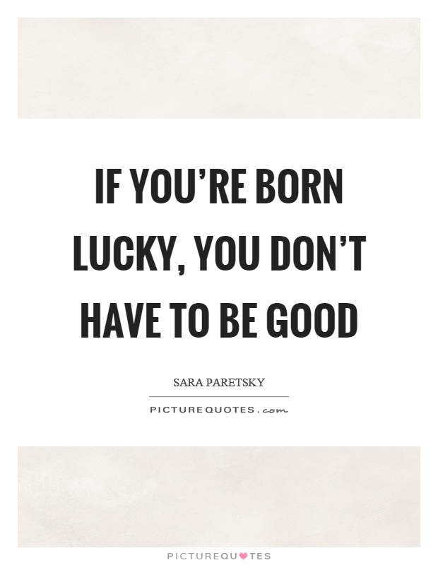 If you're born lucky, you don't have to be good Picture Quote #1
