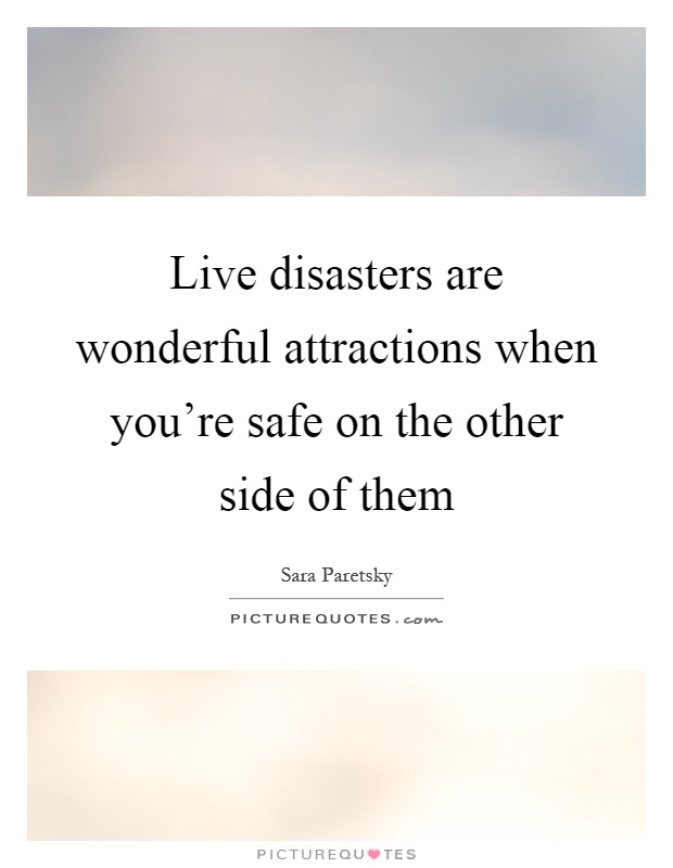 Live disasters are wonderful attractions when you're safe on the other side of them Picture Quote #1