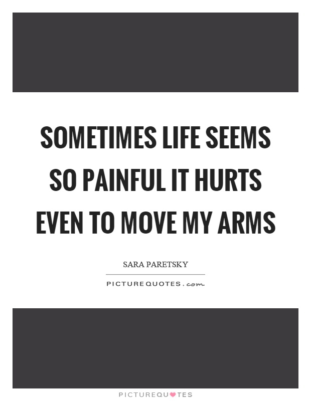 Sometimes life seems so painful it hurts even to move my arms Picture Quote #1