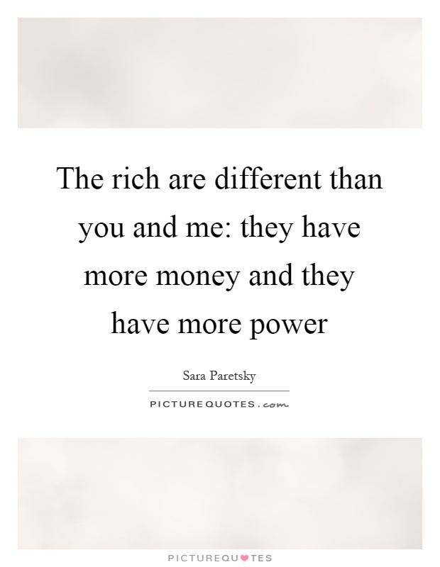 The rich are different than you and me: they have more money and they have more power Picture Quote #1