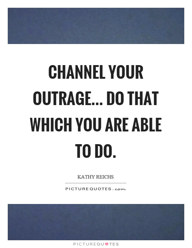 Channel your outrage... Do that which you are able to do Picture Quote #1