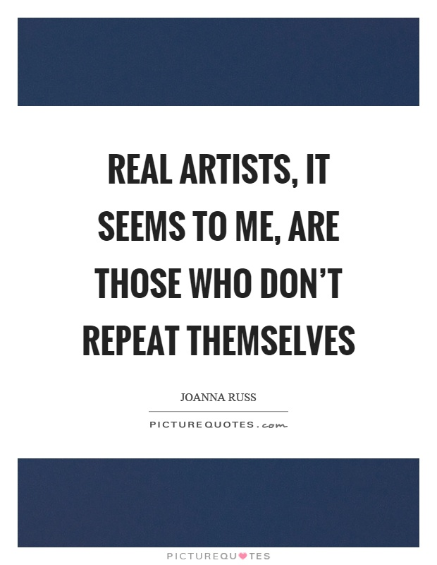 Real artists, it seems to me, are those who don't repeat themselves Picture Quote #1