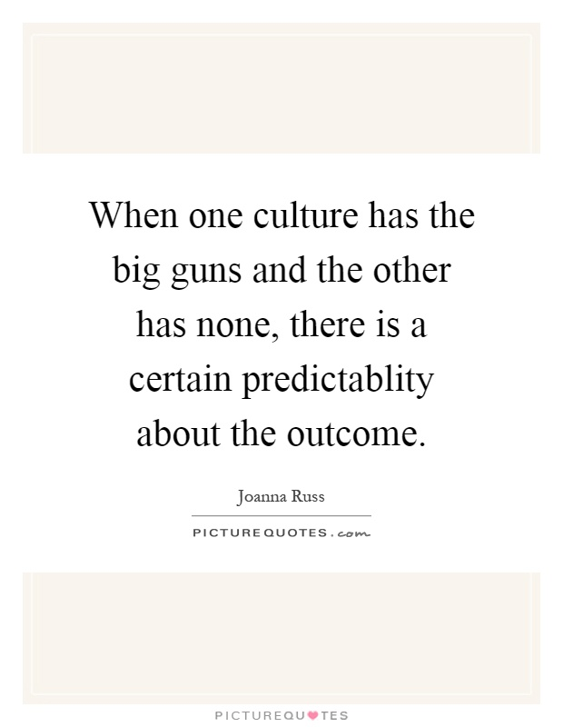 When one culture has the big guns and the other has none, there is a certain predictablity about the outcome Picture Quote #1