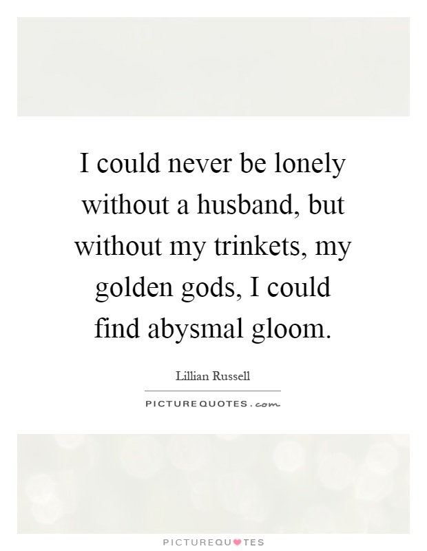 I could never be lonely without a husband, but without my trinkets, my golden gods, I could find abysmal gloom Picture Quote #1