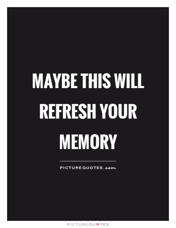 Maybe this will refresh your memory Picture Quote #1