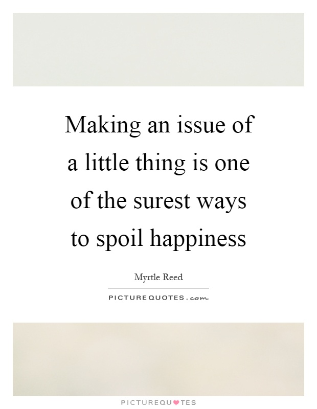 Making an issue of a little thing is one of the surest ways to spoil happiness Picture Quote #1
