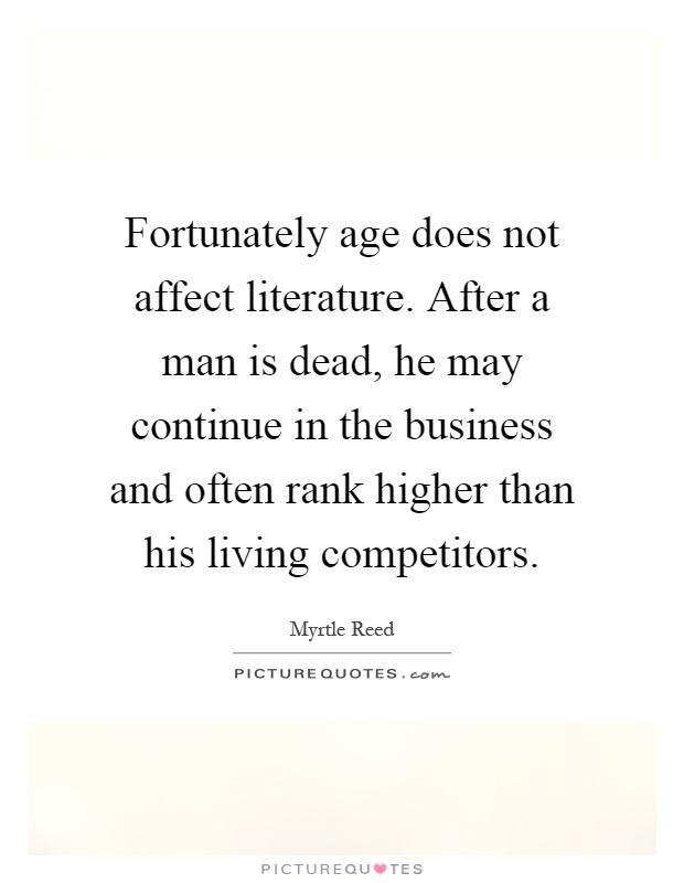 Fortunately age does not affect literature. After a man is dead, he may continue in the business and often rank higher than his living competitors Picture Quote #1