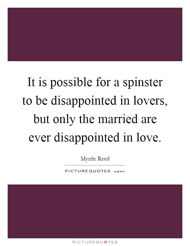 It is possible for a spinster to be disappointed in lovers, but only the married are ever disappointed in love Picture Quote #1