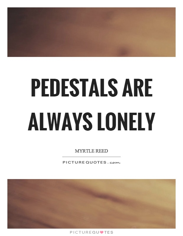Pedestals are always lonely Picture Quote #1
