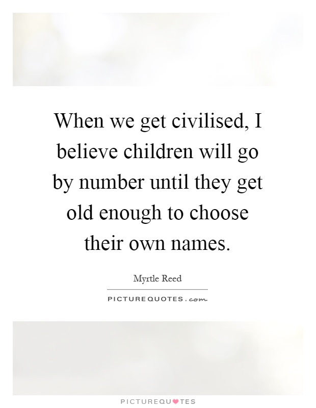 When we get civilised, I believe children will go by number until they get old enough to choose their own names Picture Quote #1