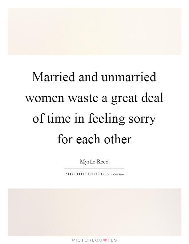 Married and unmarried women waste a great deal of time in feeling sorry for each other Picture Quote #1