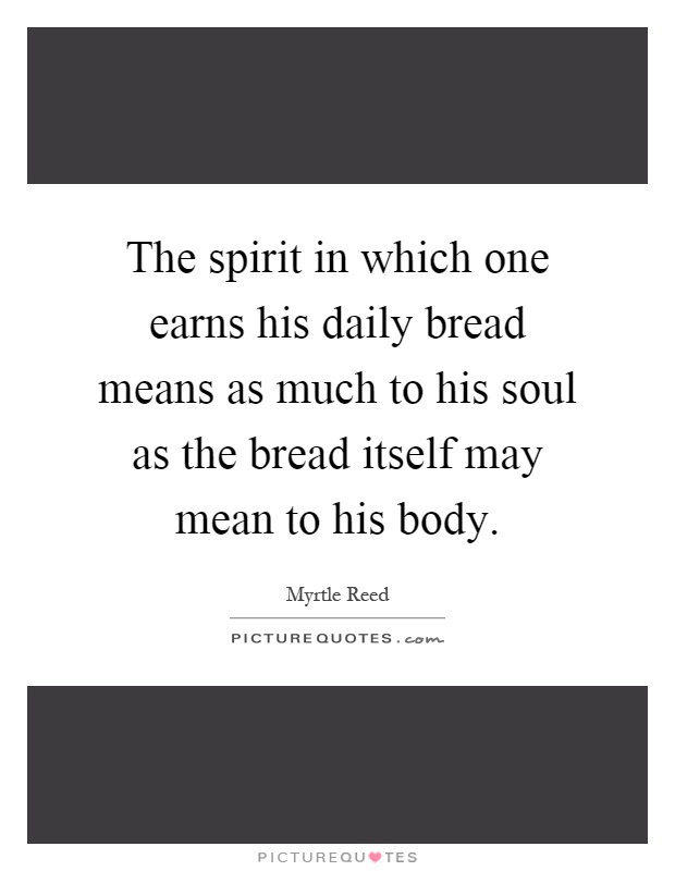 The spirit in which one earns his daily bread means as much to his soul as the bread itself may mean to his body Picture Quote #1
