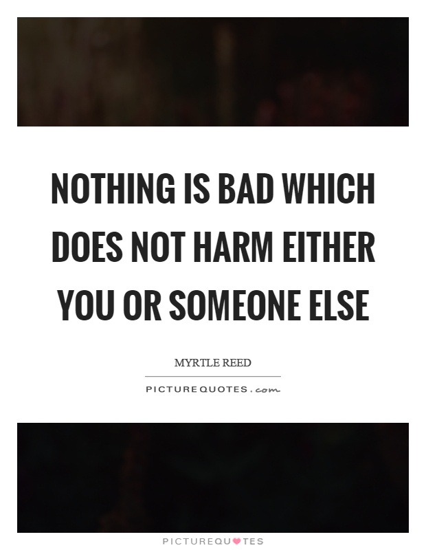 Nothing is bad which does not harm either you or someone else Picture Quote #1