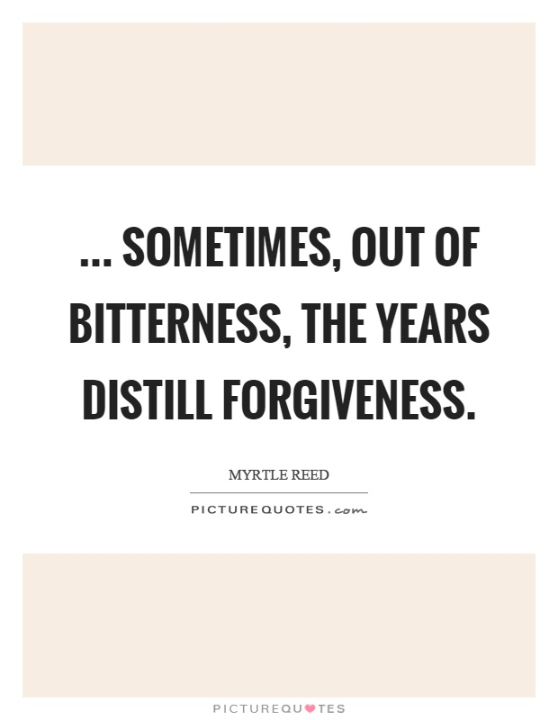 ... sometimes, out of bitterness, the years distill forgiveness Picture Quote #1