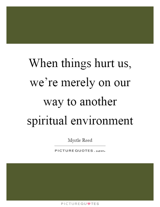 When things hurt us, we're merely on our way to another spiritual environment Picture Quote #1
